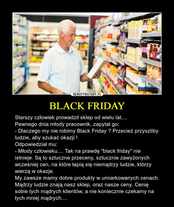 """BLACK FRIDAY – Starszy człowiek prowadził sklep od wielu lat....Pewnego dnia młody pracownik, zapytał go:- Dlaczego my nie robimy Black Friday ? Przecież przyszliby ludzie, aby szukać okazji !Odpowiedział mu:- Młody człowieku.... Tak na prawdę """"black friday"""" nie istnieje. Są to sztuczne przeceny, sztucznie zawyżonych wcześniej cen, na które łapią się niemądrzy ludzie, którzy wierzą w okazje. My zawsze mamy dobre produkty w umiarkowanych cenach. Mądrzy ludzie znają nasz sklep, oraz nasze ceny. Cenię sobie tych mądrych klientów, a nie koniecznie czekamy na tych mniej mądrych...."""