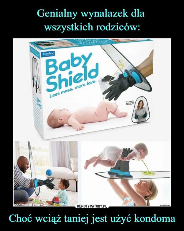 Choć wciąż taniej jest użyć kondoma –