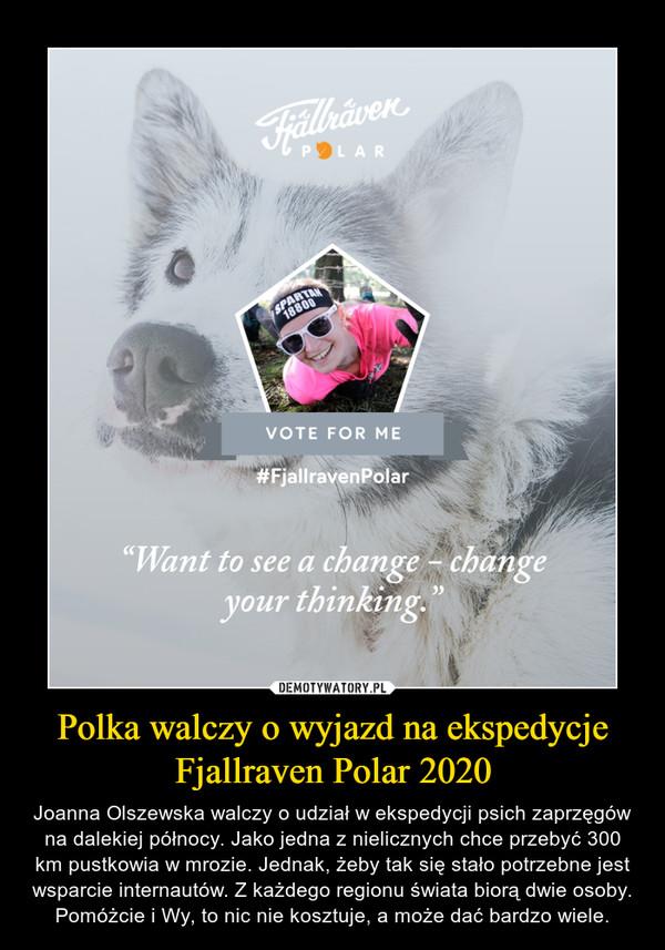 Polka walczy o wyjazd na ekspedycje Fjallraven Polar 2020 – Joanna Olszewska walczy o udział w ekspedycji psich zaprzęgów na dalekiej północy. Jako jedna z nielicznych chce przebyć 300 km pustkowia w mrozie. Jednak, żeby tak się stało potrzebne jest wsparcie internautów. Z każdego regionu świata biorą dwie osoby. Pomóżcie i Wy, to nic nie kosztuje, a może dać bardzo wiele.
