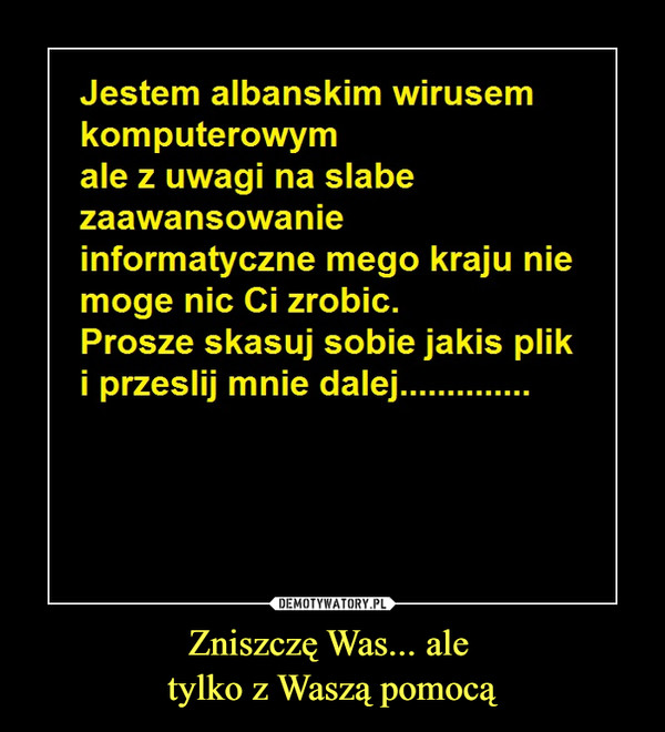 Zniszczę Was... ale tylko z Waszą pomocą –  Jestem albańskim wirusemkomputerowymale z uwagi na słabezaawansowanieinformatyczne mego kraju niemogę nic Ci zrobić.Proszę skasuj sobie jakiś pliki prześlij mnie dalej..............