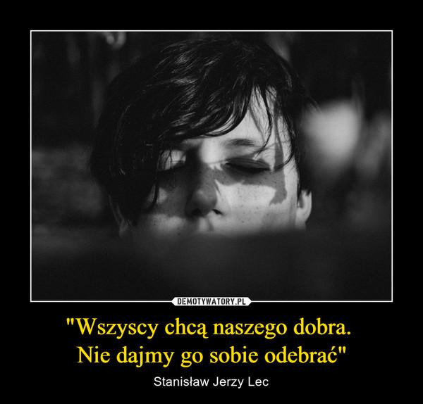 """""""Wszyscy chcą naszego dobra. Nie dajmy go sobie odebrać"""" – Stanisław Jerzy Lec"""