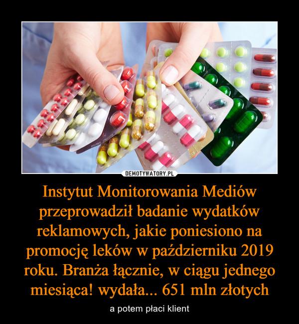 Instytut Monitorowania Mediów przeprowadził badanie wydatków reklamowych, jakie poniesiono na promocję leków w październiku 2019 roku. Branża łącznie, w ciągu jednego miesiąca! wydała... 651 mln złotych – a potem płaci klient