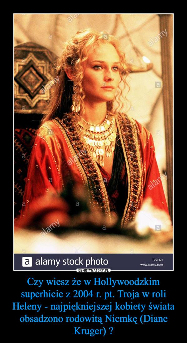 Czy wiesz że w Hollywoodzkim superhicie z 2004 r. pt. Troja w roli Heleny - najpiękniejszej kobiety świata obsadzono rodowitą Niemkę (Diane Kruger) ? –