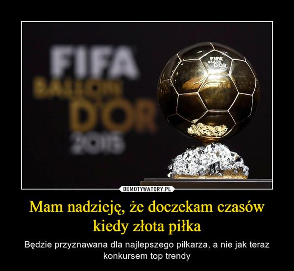Mam nadzieję, że doczekam czasów kiedy złota piłka – Będzie przyznawana dla najlepszego piłkarza, a nie jak teraz konkursem top trendy