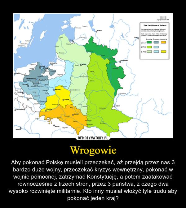 Wrogowie – Aby pokonać Polskę musieli przeczekać, aż przejdą przez nas 3 bardzo duże wojny, przeczekać kryzys wewnętrzny, pokonać w wojnie północnej, zatrzymać Konstytucję, a potem zaatakować równocześnie z trzech stron, przez 3 państwa, z czego dwa wysoko rozwinięte militarnie. Kto inny musiał włożyć tyle trudu aby pokonać jeden kraj?
