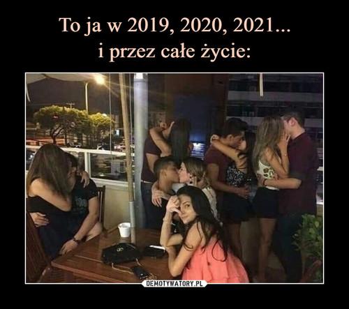 To ja w 2019, 2020, 2021... i przez całe życie: