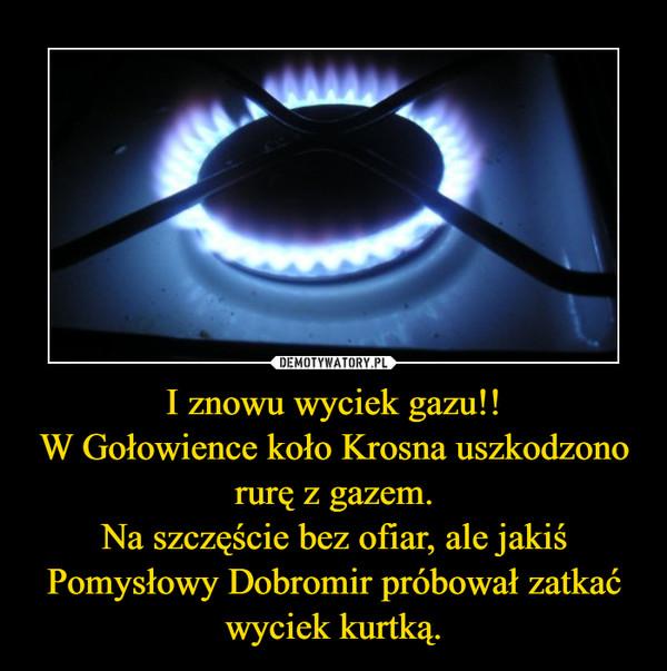 I znowu wyciek gazu!!W Gołowience koło Krosna uszkodzono rurę z gazem.Na szczęście bez ofiar, ale jakiś Pomysłowy Dobromir próbował zatkać wyciek kurtką. –