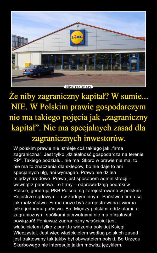 """Że niby zagraniczny kapitał? W sumie... NIE. W Polskim prawie gospodarczym nie ma takiego pojęcia jak """"zagraniczny kapitał"""". Nie ma specjalnych zasad dla zagranicznych inwestorów. – W polskim prawie nie istnieje coś takiego jak """"firma zagraniczna"""". Jest tylko """"działalność gospodarcza na terenie RP"""". Takiego podziału.. nie ma. Skoro w prawie nie ma, to nie ma to znaczenia dla sklepów, bo nie daje to ani specjalnych ulg, ani wymagań. Prawo nie działa międzynarodowo. Prawo jest sposobem administracji – wewnątrz państwa. Te firmy – odprowadzają podatki w Polsce, generują PKB Polsce, są zarejestrowane w polskim Rejestrze sądowym – i w żadnym innym. Państwo i firma są jak małżeństwo. Firma może być zarejestrowana i wierna tylko jednemu państwu. Ba! Między polskimi oddziałami, a zagranicznymi spółkami pierwotnymi nie ma oficjalnych powiązań! Ponieważ zagraniczny właściciel jest właścicielem tylko z punktu widzenia polskiej Księgi Wieczystej. Jest więc właścicielem według polskich zasad i jest traktowany tak jakby był obywatelem polski. Bo Urzędu Skarbowego nie interesuje jakim mówisz językiem."""