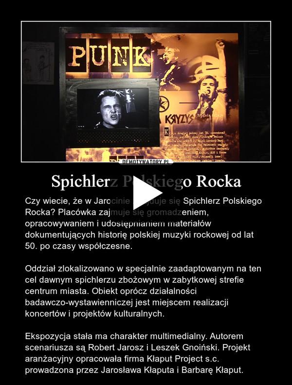 Spichlerz Polskiego Rocka – Czy wiecie, że w Jarocinie znajduje się Spichlerz Polskiego Rocka? Placówka zajmuje się gromadzeniem, opracowywaniem i udostępnianiem materiałów dokumentujących historię polskiej muzyki rockowej od lat 50. po czasy współczesne.Oddział zlokalizowano w specjalnie zaadaptowanym na ten cel dawnym spichlerzu zbożowym w zabytkowej strefie centrum miasta. Obiekt oprócz działalności badawczo-wystawienniczej jest miejscem realizacji koncertów i projektów kulturalnych.Ekspozycja stała ma charakter multimedialny. Autorem scenariusza są Robert Jarosz i Leszek Gnoiński. Projekt aranżacyjny opracowała firma Kłaput Project s.c. prowadzona przez Jarosława Kłaputa i Barbarę Kłaput.