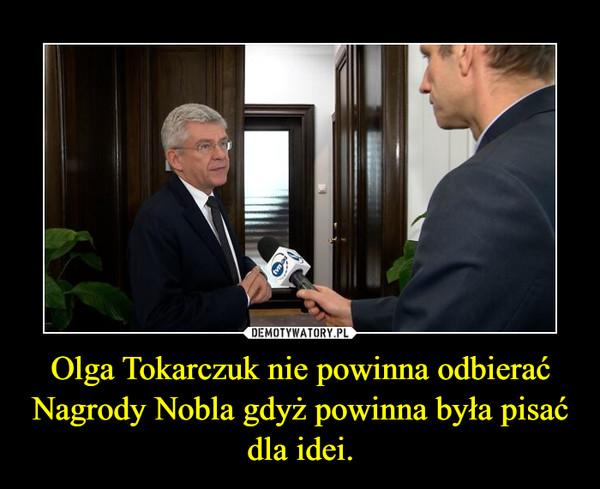 Olga Tokarczuk nie powinna odbierać Nagrody Nobla gdyż powinna była pisać dla idei. –