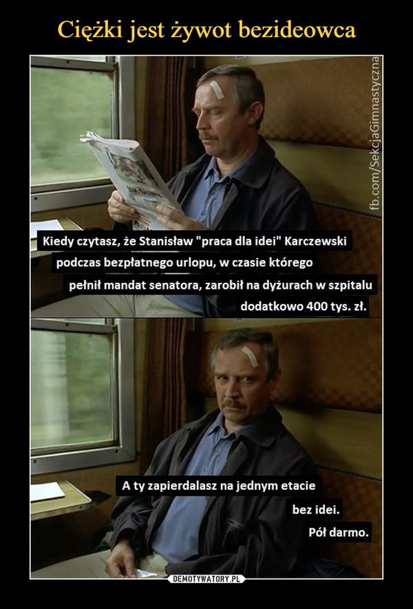 """–  Kiedy czytasz, że Stanisław """"praca dla idei"""" Karczewskipodczas bezpłatnego urlopu, w czasie któregopełnił mandat senatora, zarobił na dyżurach w szpitaludodatkowo 400 tys. zł.A ty zapierdalasz na jednym etaciebez idei.Pół darmo."""