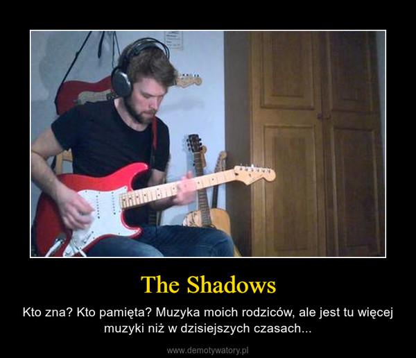The Shadows – Kto zna? Kto pamięta? Muzyka moich rodziców, ale jest tu więcej muzyki niż w dzisiejszych czasach...