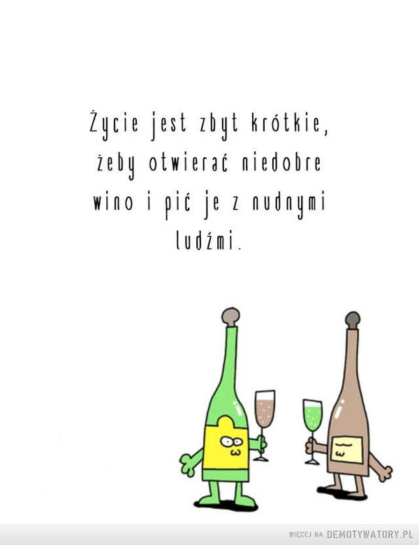 Nie marnuj czasu i wina –  Życie jest zbyt krótkie,żeby otwierać niedobrewino i pić je zdnyailudźmi.83