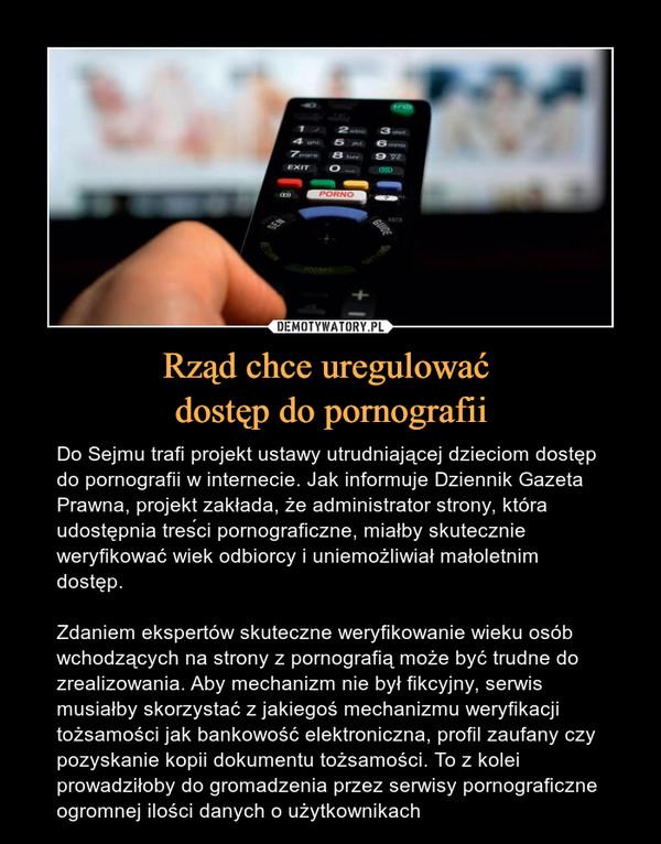 Rząd chce uregulować dostęp do pornografii – Do Sejmu trafi projekt ustawy utrudniającej dzieciom dostęp do pornografii w internecie. Jak informuje Dziennik Gazeta Prawna, projekt zakłada, że administrator strony, która udostępnia treści pornograficzne, miałby skutecznie weryfikować wiek odbiorcy i uniemożliwiał małoletnim dostęp. Zdaniem ekspertów skuteczne weryfikowanie wieku osób wchodzących na strony z pornografią może być trudne do zrealizowania. Aby mechanizm nie był fikcyjny, serwis musiałby skorzystać z jakiegoś mechanizmu weryfikacji tożsamości jak bankowość elektroniczna, profil zaufany czy pozyskanie kopii dokumentu tożsamości. To z kolei prowadziłoby do gromadzenia przez serwisy pornograficzne ogromnej ilości danych o użytkownikach