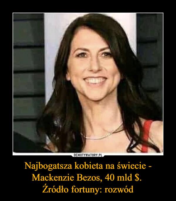 Najbogatsza kobieta na świecie - Mackenzie Bezos, 40 mld $. Źródło fortuny: rozwód –