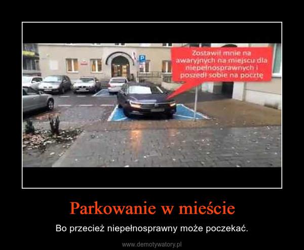 Parkowanie w mieście – Bo przecież niepełnosprawny może poczekać.
