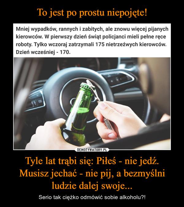Tyle lat trąbi się: Piłeś - nie jedź.Musisz jechać - nie pij, a bezmyślniludzie dalej swoje... – Serio tak ciężko odmówić sobie alkoholu?! Mniej wypadków, rannych i zabitych, ale znowu więcej pijanychkierowców. W pierwszy dzień świąt policjanci mieli pełne ręceroboty. Tylko wczoraj zatrzymali 175 nietrzeźwych kierowców.Dzień wcześniej - 170.