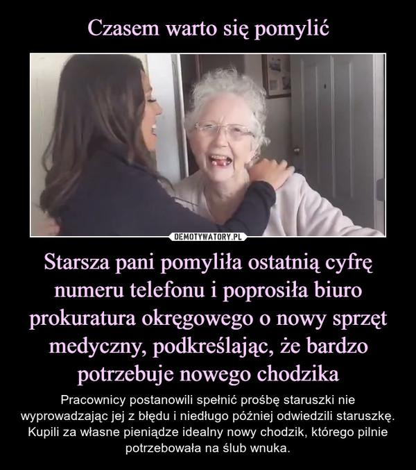 Starsza pani pomyliła ostatnią cyfrę numeru telefonu i poprosiła biuro prokuratura okręgowego o nowy sprzęt medyczny, podkreślając, że bardzo potrzebuje nowego chodzika – Pracownicy postanowili spełnić prośbę staruszki nie wyprowadzając jej z błędu i niedługo później odwiedzili staruszkę. Kupili za własne pieniądze idealny nowy chodzik, którego pilnie potrzebowała na ślub wnuka.