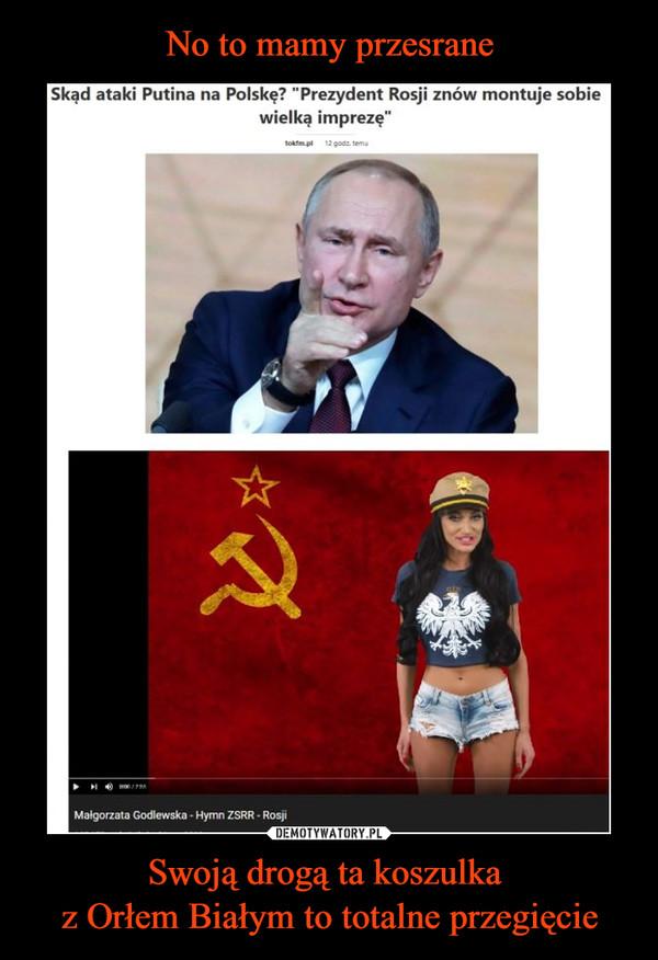 Swoją drogą ta koszulka z Orłem Białym to totalne przegięcie –  Skąd ataki Putina na Polskę? prezydent Rosji znów montuje sobie wielką imprezę