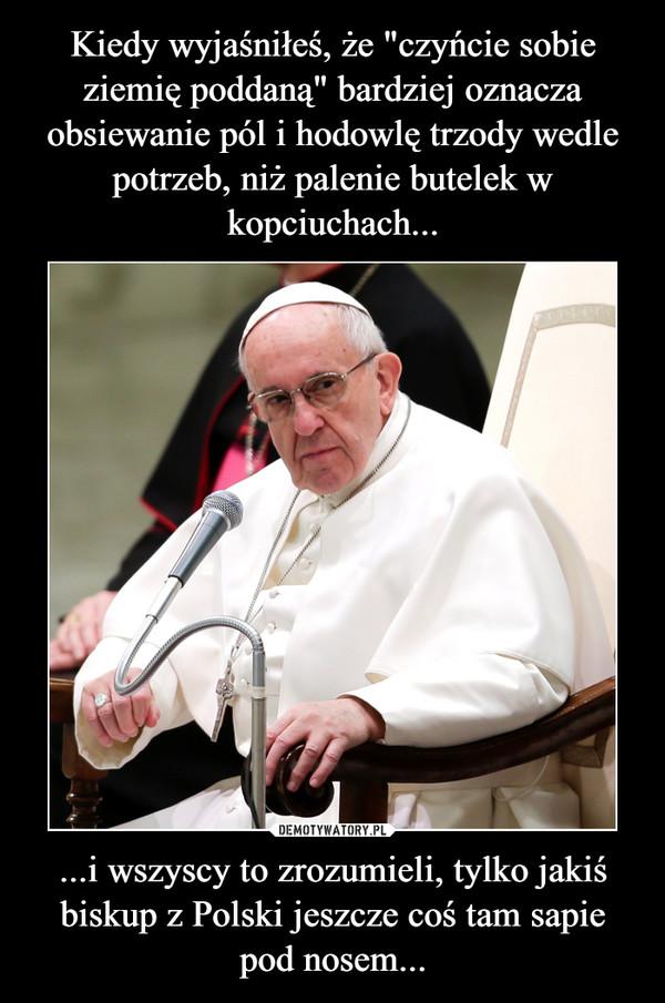 ...i wszyscy to zrozumieli, tylko jakiś biskup z Polski jeszcze coś tam sapie pod nosem... –