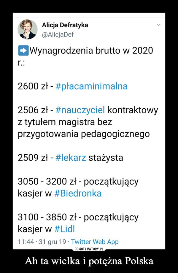 Ah ta wielka i potężna Polska –  Alicja Defratyka@AlicjaDefWynagrodzenia brutto w 2020r.:2600 zł - #płacaminimalna2506 zł - #nauczyciel kontraktowyz tytułem magistra bezprzygotowania pedagogicznego2509 zł - #lekarz stażysta3050 - 3200 zł - początkującykasjer w #Biedronka3100 - 3850 zł - początkującykasjer w #Lidl|11:44 · 31 gru 19 · Twitter Web App