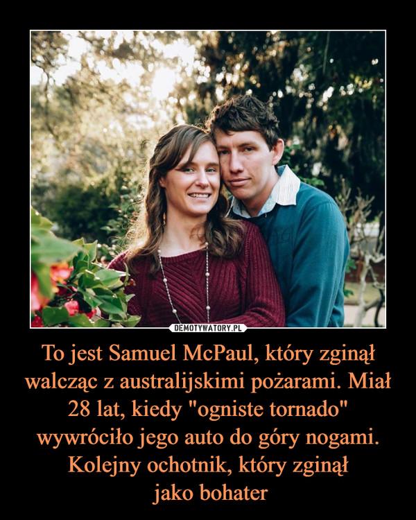 """To jest Samuel McPaul, który zginął walcząc z australijskimi pożarami. Miał 28 lat, kiedy """"ogniste tornado"""" wywróciło jego auto do góry nogami. Kolejny ochotnik, który zginął jako bohater –"""