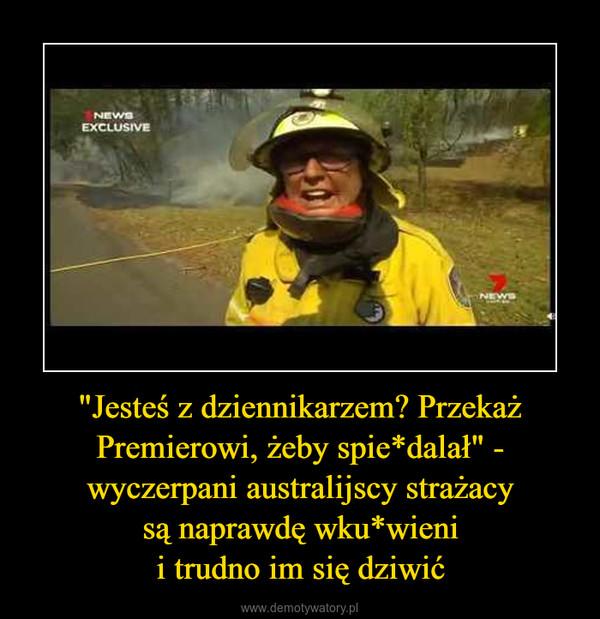 """""""Jesteś z dziennikarzem? Przekaż Premierowi, żeby spie*dalał"""" - wyczerpani australijscy strażacysą naprawdę wku*wienii trudno im się dziwić –"""