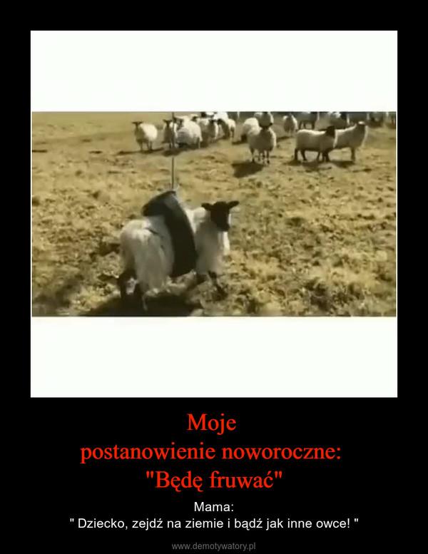 """Moje postanowienie noworoczne: """"Będę fruwać"""" – Mama:"""" Dziecko, zejdź na ziemie i bądź jak inne owce! """""""