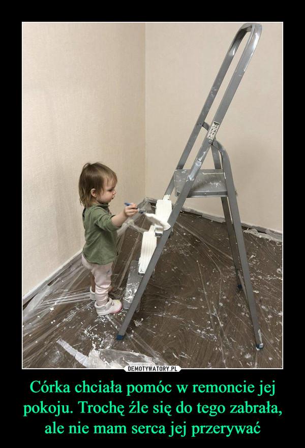 Córka chciała pomóc w remoncie jej pokoju. Trochę źle się do tego zabrała, ale nie mam serca jej przerywać –