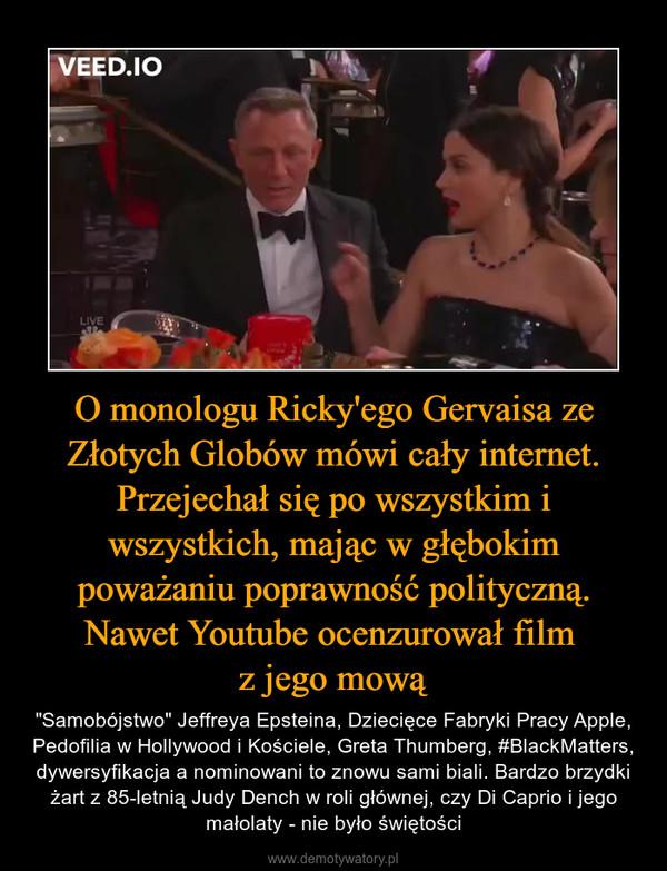 """O monologu Ricky'ego Gervaisa ze Złotych Globów mówi cały internet. Przejechał się po wszystkim i wszystkich, mając w głębokim poważaniu poprawność polityczną. Nawet Youtube ocenzurował film z jego mową – """"Samobójstwo"""" Jeffreya Epsteina, Dziecięce Fabryki Pracy Apple, Pedofilia w Hollywood i Kościele, Greta Thumberg, #BlackMatters, dywersyfikacja a nominowani to znowu sami biali. Bardzo brzydki żart z 85-letnią Judy Dench w roli głównej, czy Di Caprio i jego małolaty - nie było świętości"""
