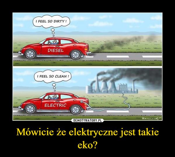 Mówicie że elektryczne jest takie eko? –