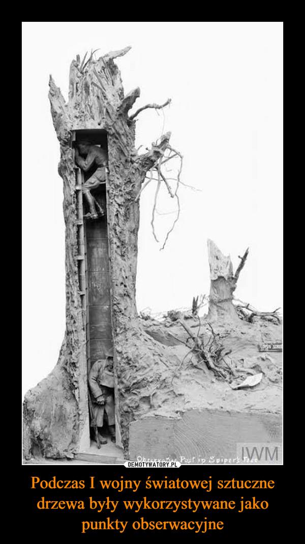 Podczas I wojny światowej sztuczne drzewa były wykorzystywane jako punkty obserwacyjne –