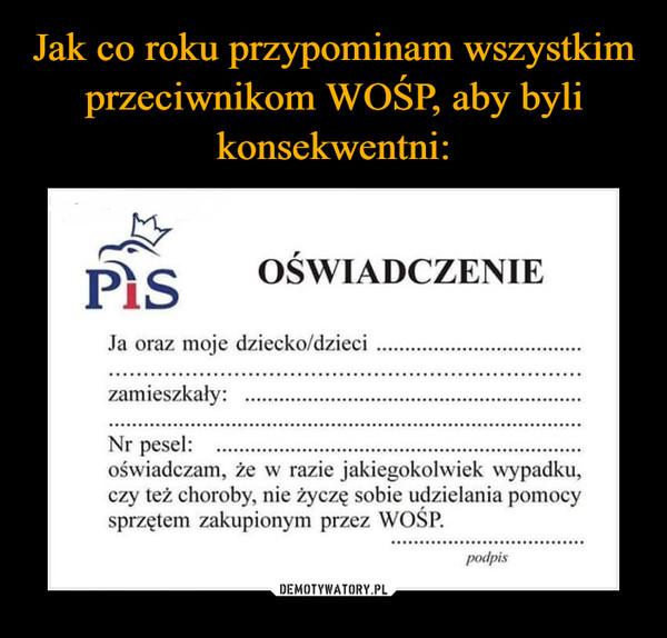 –  OŚWIADCZENIE Ja oraz moje dziecko/dzieci   zamieszkały:   Nr pesel:   oświadczam, że w razie jakiegokolwiek wypadku, czy też choroby, nie życzę sobie udzielania pomocy sprzętem zakupionym przez WOŚP