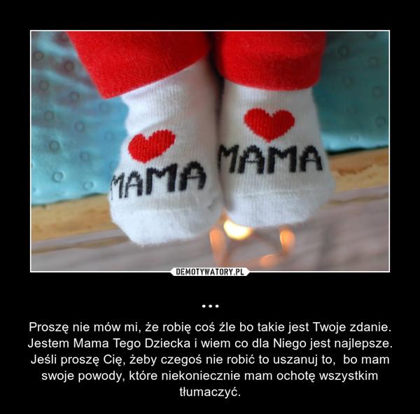 ... – Proszę nie mów mi, że robię coś źle bo takie jest Twoje zdanie. Jestem Mama Tego Dziecka i wiem co dla Niego jest najlepsze. Jeśli proszę Cię, żeby czegoś nie robić to uszanuj to,  bo mam swoje powody, które niekoniecznie mam ochotę wszystkim tłumaczyć.