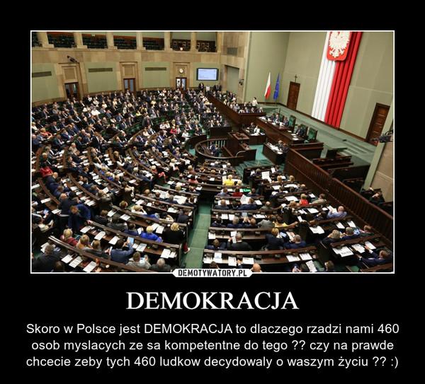 DEMOKRACJA – Skoro w Polsce jest DEMOKRACJA to dlaczego rzadzi nami 460 osob myslacych ze sa kompetentne do tego ?? czy na prawde chcecie zeby tych 460 ludkow decydowaly o waszym życiu ?? :)