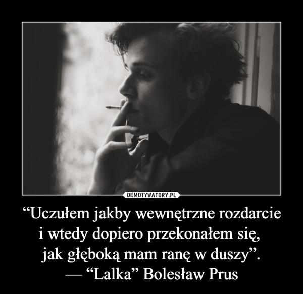 """""""Uczułem jakby wewnętrzne rozdarciei wtedy dopiero przekonałem się, jak głęboką mam ranę w duszy"""".— """"Lalka"""" Bolesław Prus –"""