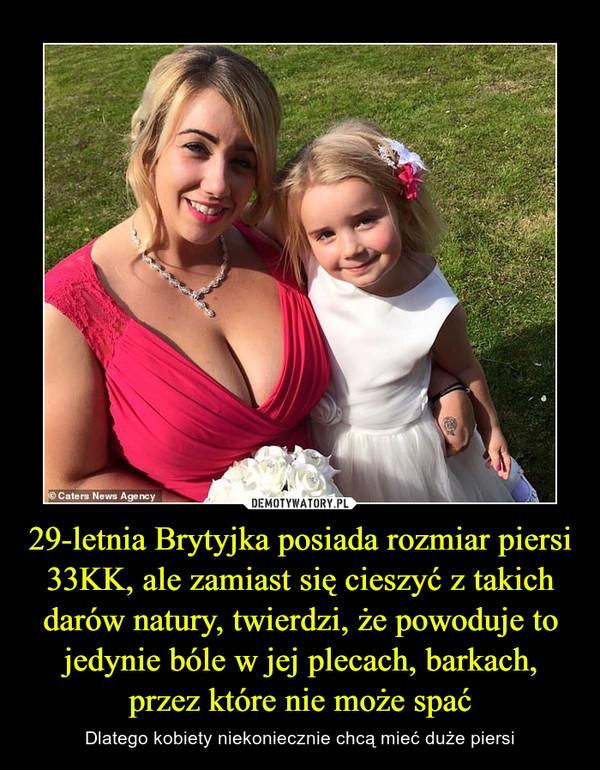 29-letnia Brytyjka posiada rozmiar piersi 33KK, ale zamiast się cieszyć z takich darów natury, twierdzi, że powoduje to jedynie bóle w jej plecach, barkach, przez które nie może spać – Dlatego kobiety niekoniecznie chcą mieć duże piersi