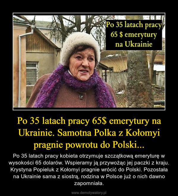 Po 35 latach pracy 65$ emerytury na Ukrainie. Samotna Polka z Kołomyi pragnie powrotu do Polski... – Po 35 latach pracy kobieta otrzymuje szczątkową emeryturę w wysokości 65 dolarów. Wspieramy ją przywożąc jej paczki z kraju. Krystyna Popieluk z Kołomyi pragnie wrócić do Polski. Pozostała na Ukrainie sama z siostrą, rodzina w Polsce już o nich dawno zapomniała.