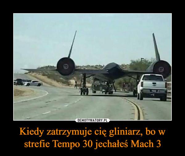 Kiedy zatrzymuje cię gliniarz, bo w strefie Tempo 30 jechałeś Mach 3 –