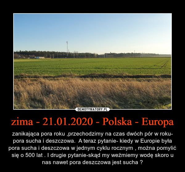 zima - 21.01.2020 - Polska - Europa – zanikająca pora roku ,przechodzimy na czas dwóch pór w roku- pora sucha i deszczowa.  A teraz pytanie- kiedy w Europie była pora sucha i deszczowa w jednym cyklu rocznym , można pomylić się o 500 lat . I drugie pytanie-skąd my weźmiemy wodę skoro u nas nawet pora deszczowa jest sucha ?