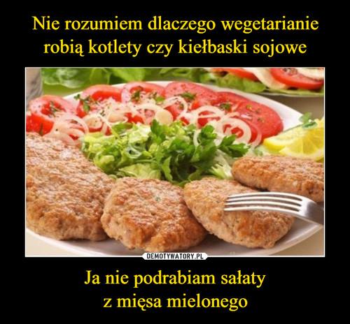 Nie rozumiem dlaczego wegetarianie robią kotlety czy kiełbaski sojowe Ja nie podrabiam sałaty z mięsa mielonego