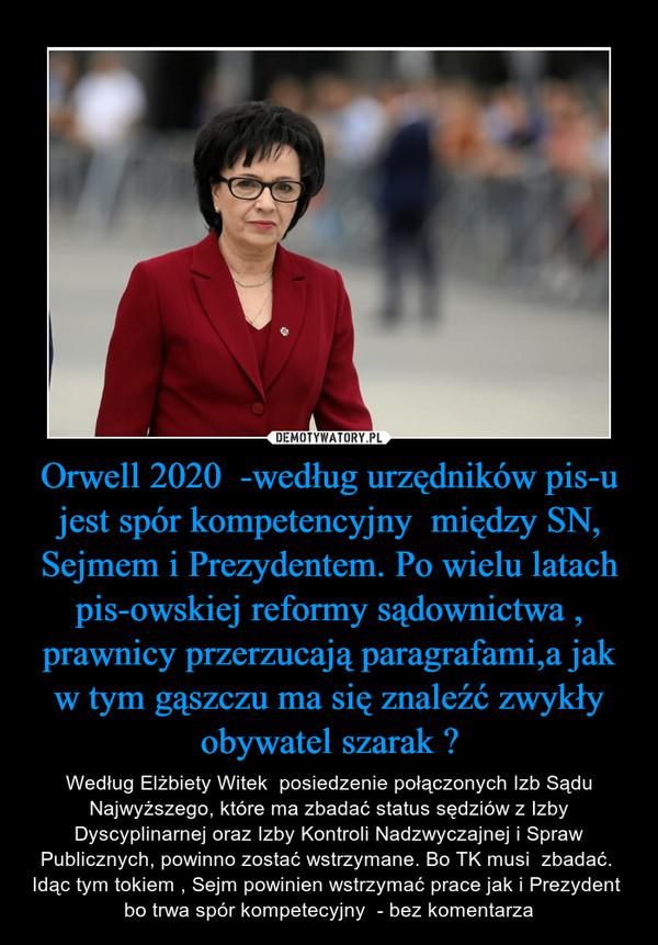 Orwell 2020  -według urzędników pis-u jest spór kompetencyjny  między SN, Sejmem i Prezydentem. Po wielu latach pis-owskiej reformy sądownictwa , prawnicy przerzucają paragrafami,a jak w tym gąszczu ma się znaleźć zwykły obywatel szarak ? – Według Elżbiety Witek  posiedzenie połączonych Izb Sądu Najwyższego, które ma zbadać status sędziów z Izby Dyscyplinarnej oraz Izby Kontroli Nadzwyczajnej i Spraw Publicznych, powinno zostać wstrzymane. Bo TK musi  zbadać.  Idąc tym tokiem , Sejm powinien wstrzymać prace jak i Prezydent  bo trwa spór kompetecyjny  - bez komentarza