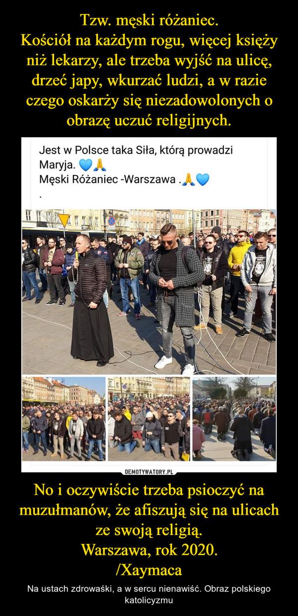 No i oczywiście trzeba psioczyć na muzułmanów, że afiszują się na ulicach ze swoją religią.Warszawa, rok 2020./Xaymaca – Na ustach zdrowaśki, a w sercu nienawiść. Obraz polskiego katolicyzmu