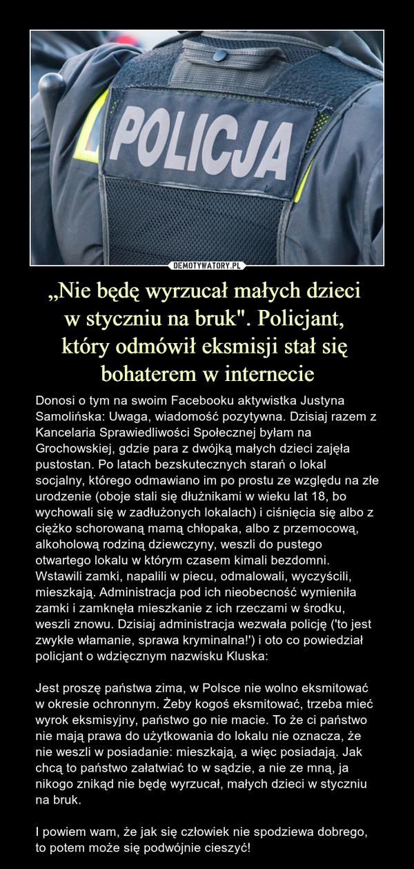"""""""Nie będę wyrzucał małych dzieci w styczniu na bruk"""". Policjant, który odmówił eksmisji stał się bohaterem w internecie – Donosi o tym na swoim Facebooku aktywistka Justyna Samolińska: Uwaga, wiadomość pozytywna. Dzisiaj razem z Kancelaria Sprawiedliwości Społecznej byłam na Grochowskiej, gdzie para z dwójką małych dzieci zajęła pustostan. Po latach bezskutecznych starań o lokal socjalny, którego odmawiano im po prostu ze względu na złe urodzenie (oboje stali się dłużnikami w wieku lat 18, bo wychowali się w zadłużonych lokalach) i ciśnięcia się albo z ciężko schorowaną mamą chłopaka, albo z przemocową, alkoholową rodziną dziewczyny, weszli do pustego otwartego lokalu w którym czasem kimali bezdomni. Wstawili zamki, napalili w piecu, odmalowali, wyczyścili, mieszkają. Administracja pod ich nieobecność wymieniła zamki i zamknęła mieszkanie z ich rzeczami w środku, weszli znowu. Dzisiaj administracja wezwała policję ('to jest zwykłe włamanie, sprawa kryminalna!') i oto co powiedział policjant o wdzięcznym nazwisku Kluska:Jest proszę państwa zima, w Polsce nie wolno eksmitować w okresie ochronnym. Żeby kogoś eksmitować, trzeba mieć wyrok eksmisyjny, państwo go nie macie. To że ci państwo nie mają prawa do użytkowania do lokalu nie oznacza, że nie weszli w posiadanie: mieszkają, a więc posiadają. Jak chcą to państwo załatwiać to w sądzie, a nie ze mną, ja nikogo znikąd nie będę wyrzucał, małych dzieci w styczniu na bruk.I powiem wam, że jak się człowiek nie spodziewa dobrego, to potem może się podwójnie cieszyć!"""