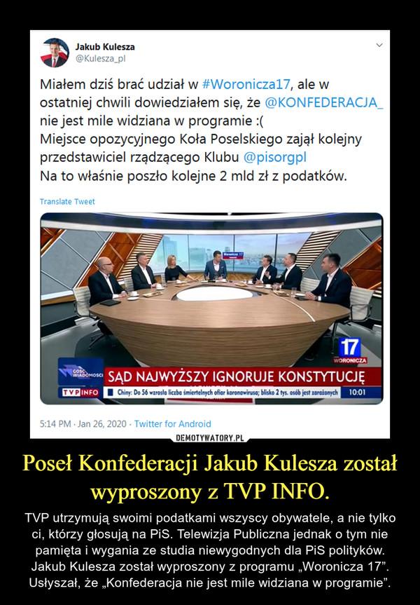"""Poseł Konfederacji Jakub Kulesza został wyproszony z TVP INFO. – TVP utrzymują swoimi podatkami wszyscy obywatele, a nie tylko ci, którzy głosują na PiS. Telewizja Publiczna jednak o tym nie pamięta i wygania ze studia niewygodnych dla PiS polityków. Jakub Kulesza został wyproszony z programu """"Woronicza 17"""". Usłyszał, że """"Konfederacja nie jest mile widziana w programie""""."""
