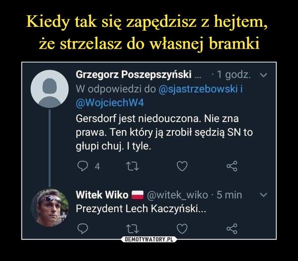 –  Grzegorz Poszepszyński...    1 godz.W odpowiedzi do @sjastrzebowski i@WojciechW4Gersdorf jest niedouczona. Nie znaprawa. Ten który ją zrobił sędzią SN togłupi chuj. I tyle.Q 4      11 C? <Witek Wiko ™ @witek_wiko • 5 minPrezydent Lech Kaczyński...
