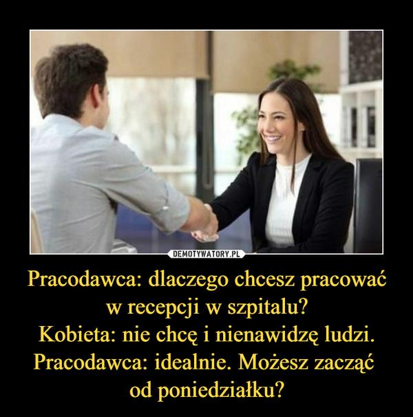 Pracodawca: dlaczego chcesz pracować w recepcji w szpitalu?Kobieta: nie chcę i nienawidzę ludzi.Pracodawca: idealnie. Możesz zacząć od poniedziałku? –