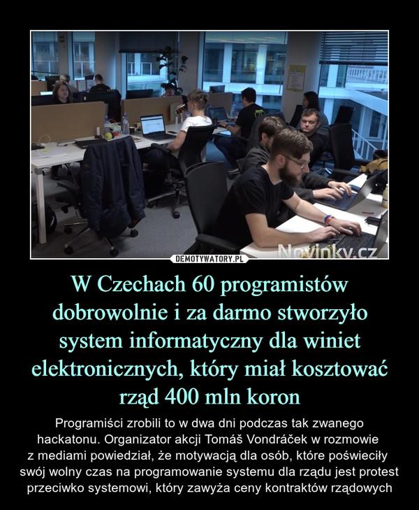 W Czechach 60 programistówdobrowolnie i za darmo stworzyło system informatyczny dla winiet elektronicznych, który miał kosztować rząd 400 mln koron – Programiści zrobili to w dwa dni podczas tak zwanegohackatonu. Organizator akcji Tomáš Vondráček w rozmowie z mediami powiedział, że motywacją dla osób, które poświeciły swój wolny czas na programowanie systemu dla rządu jest protest przeciwko systemowi, który zawyża ceny kontraktów rządowych