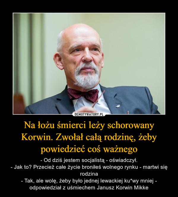 Na łożu śmierci leży schorowany Korwin. Zwołał całą rodzinę, żeby powiedzieć coś ważnego – - Od dziś jestem socjalistą - oświadczył.- Jak to? Przecież całe życie broniłeś wolnego rynku - martwi się rodzina- Tak, ale wolę, żeby było jednej lewackiej ku*wy mniej - odpowiedział z uśmiechem Janusz Korwin Mikke