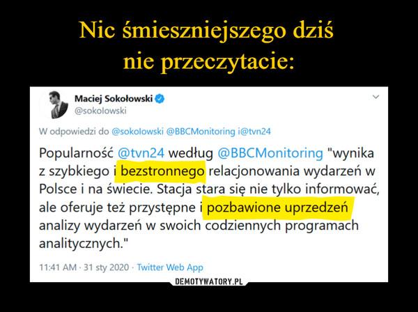 """–  Maciej Sokolowski @sokołowski W odpowiedzi do @sokołowski @BBCMonitoring i@tvn24 Popularność @tvn24 według @BBCMonitoring """"wynika z szybkiego i bezstronnego relacjonowania wydarzeń w Polsce i na świecie. Stacja stara się nie tylko informować, ale oferuje też przystępne i pozbawione uprzedzeń analizy wydarzeń w swoich codziennych programach analitycznych."""" 11:41 AM • 31 sty 2020 - Twitter Web App"""